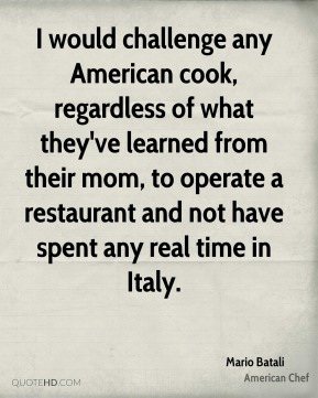 I would challenge any American cook, regardless of what they've learned from their mom, to operate a restaurant and not have spent any real time in Italy.