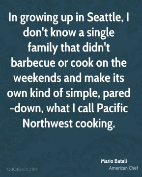 In growing up in Seattle, I don't know a single family that didn't barbecue or cook on the weekends and make its own kind of simple, pared-down, what I call Pacific Northwest cooking.