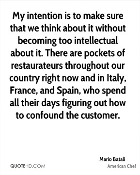 Mario Batali  - My intention is to make sure that we think about it without becoming too intellectual about it. There are pockets of restaurateurs throughout our country right now and in Italy, France, and Spain, who spend all their days figuring out how to confound the customer.