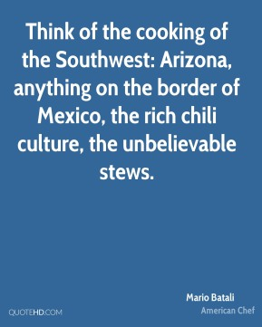Mario Batali  - Think of the cooking of the Southwest: Arizona, anything on the border of Mexico, the rich chili culture, the unbelievable stews.