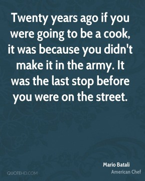 Mario Batali  - Twenty years ago if you were going to be a cook, it was because you didn't make it in the army. It was the last stop before you were on the street.