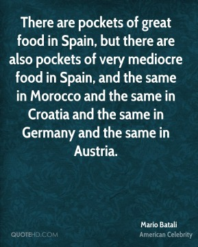 Mario Batali - There are pockets of great food in Spain, but there are also pockets of very mediocre food in Spain, and the same in Morocco and the same in Croatia and the same in Germany and the same in Austria.