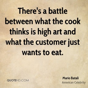 There's a battle between what the cook thinks is high art and what the customer just wants to eat.