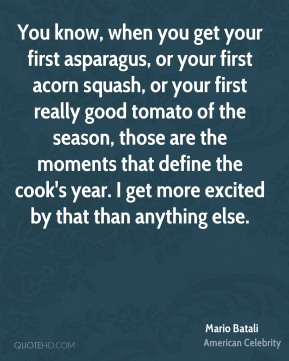 You know, when you get your first asparagus, or your first acorn squash, or your first really good tomato of the season, those are the moments that define the cook's year. I get more excited by that than anything else.
