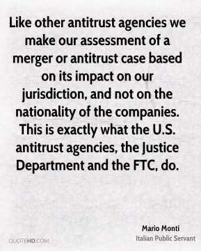 Like other antitrust agencies we make our assessment of a merger or antitrust case based on its impact on our jurisdiction, and not on the nationality of the companies. This is exactly what the U.S. antitrust agencies, the Justice Department and the FTC, do.