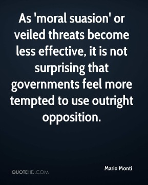 Mario Monti  - As 'moral suasion' or veiled threats become less effective, it is not surprising that governments feel more tempted to use outright opposition.