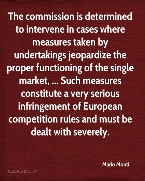Mario Monti  - The commission is determined to intervene in cases where measures taken by undertakings jeopardize the proper functioning of the single market, ... Such measures constitute a very serious infringement of European competition rules and must be dealt with severely.