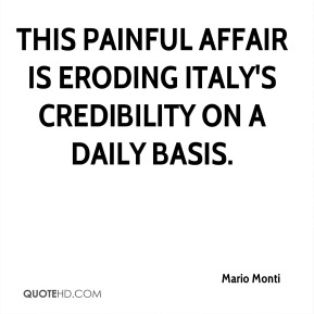 Mario Monti  - This painful affair is eroding Italy's credibility on a daily basis.