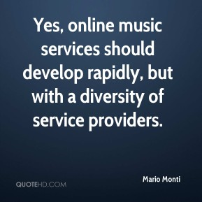 Mario Monti  - Yes, online music services should develop rapidly, but with a diversity of service providers.