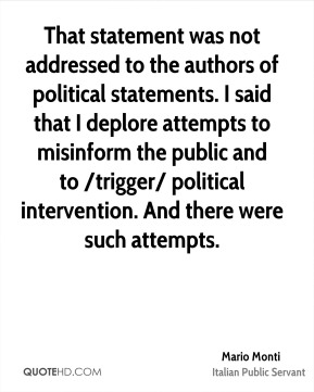That statement was not addressed to the authors of political statements. I said that I deplore attempts to misinform the public and to /trigger/ political intervention. And there were such attempts.