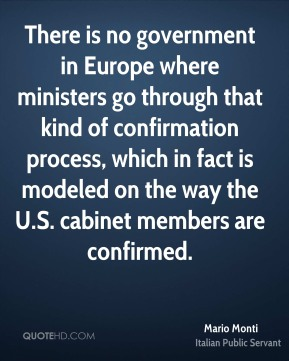 There is no government in Europe where ministers go through that kind of confirmation process, which in fact is modeled on the way the U.S. cabinet members are confirmed.
