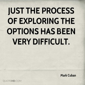 Just the process of exploring the options has been very difficult.