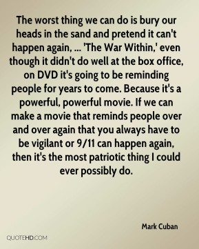 Mark Cuban  - The worst thing we can do is bury our heads in the sand and pretend it can't happen again, ... 'The War Within,' even though it didn't do well at the box office, on DVD it's going to be reminding people for years to come. Because it's a powerful, powerful movie. If we can make a movie that reminds people over and over again that you always have to be vigilant or 9/11 can happen again, then it's the most patriotic thing I could ever possibly do.