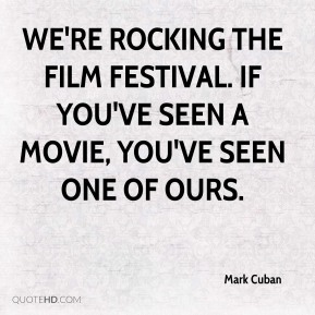 Mark Cuban  - We're rocking the film festival. If you've seen a movie, you've seen one of ours.