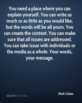 You need a place where you can explain yourself. You can write as much or as little as you would like, but the words will be all yours. You can create the context. You can make sure that all issues are addressed. You can take issue with individuals or the media as a whole. Your words, your message.