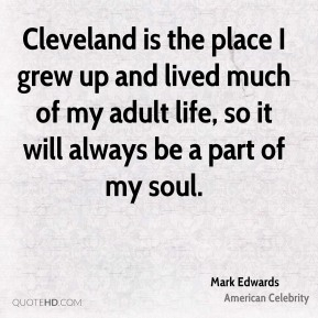 Mark Edwards - Cleveland is the place I grew up and lived much of my adult life, so it will always be a part of my soul.
