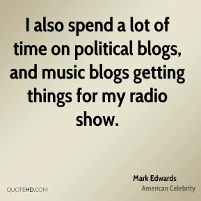 I also spend a lot of time on political blogs, and music blogs getting things for my radio show.