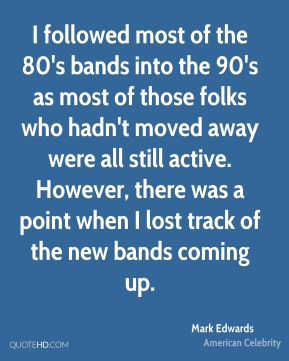 Mark Edwards - I followed most of the 80's bands into the 90's as most of those folks who hadn't moved away were all still active. However, there was a point when I lost track of the new bands coming up.