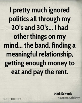 I pretty much ignored politics all through my 20's and 30's... I had other things on my mind... the band, finding a meaningful relationship, getting enough money to eat and pay the rent.