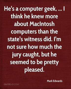 Mark Edwards  - He's a computer geek, ... I think he knew more about MacIntosh computers than the state's witness did. I'm not sure how much the jury caught, but he seemed to be pretty pleased.