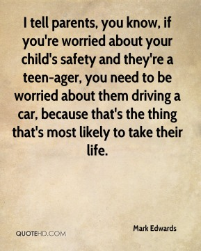 Mark Edwards  - I tell parents, you know, if you're worried about your child's safety and they're a teen-ager, you need to be worried about them driving a car, because that's the thing that's most likely to take their life.