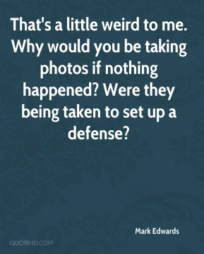 Mark Edwards  - That's a little weird to me. Why would you be taking photos if nothing happened? Were they being taken to set up a defense?
