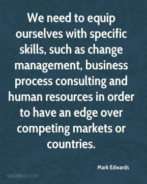 Mark Edwards  - We need to equip ourselves with specific skills, such as change management, business process consulting and human resources in order to have an edge over competing markets or countries.