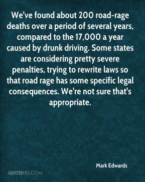Mark Edwards  - We've found about 200 road-rage deaths over a period of several years, compared to the 17,000 a year caused by drunk driving. Some states are considering pretty severe penalties, trying to rewrite laws so that road rage has some specific legal consequences. We're not sure that's appropriate.