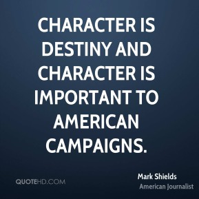 Mark Shields - Character is destiny and character is important to American campaigns.