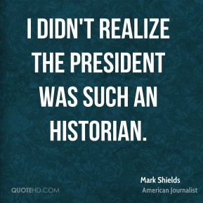 Mark Shields - I didn't realize the president was such an historian.
