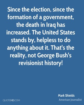 Mark Shields - Since the election, since the formation of a government, the death in Iraq has increased. The United States stands by, helpless to do anything about it. That's the reality, not George Bush's revisionist history!
