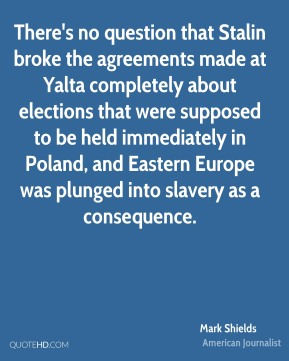 Mark Shields - There's no question that Stalin broke the agreements made at Yalta completely about elections that were supposed to be held immediately in Poland, and Eastern Europe was plunged into slavery as a consequence.