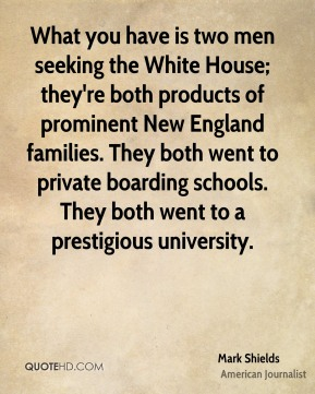 Mark Shields - What you have is two men seeking the White House; they're both products of prominent New England families. They both went to private boarding schools. They both went to a prestigious university.