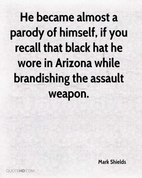 He became almost a parody of himself, if you recall that black hat he wore in Arizona while brandishing the assault weapon.