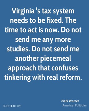 Mark Warner - Virginia 's tax system needs to be fixed. The time to act is now. Do not send me any more studies. Do not send me another piecemeal approach that confuses tinkering with real reform.