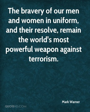 Mark Warner  - The bravery of our men and women in uniform, and their resolve, remain the world's most powerful weapon against terrorism.