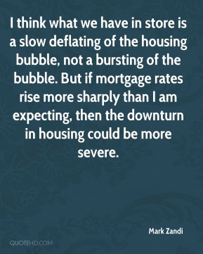 Mark Zandi  - I think what we have in store is a slow deflating of the housing bubble, not a bursting of the bubble. But if mortgage rates rise more sharply than I am expecting, then the downturn in housing could be more severe.