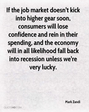 Mark Zandi  - If the job market doesn't kick into higher gear soon, consumers will lose confidence and rein in their spending, and the economy will in all likelihood fall back into recession unless we're very lucky.