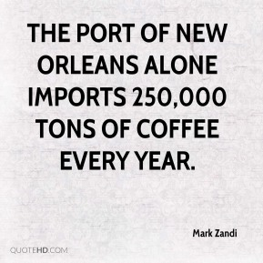 Mark Zandi  - The Port of New Orleans alone imports 250,000 tons of coffee every year.