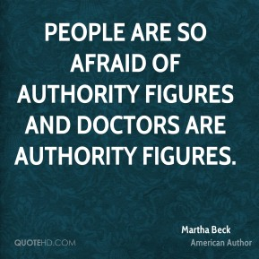 Martha Beck - People are so afraid of authority figures and doctors are authority figures.