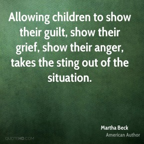 Martha Beck - Allowing children to show their guilt, show their grief, show their anger, takes the sting out of the situation.