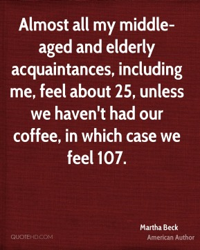 Martha Beck - Almost all my middle-aged and elderly acquaintances, including me, feel about 25, unless we haven't had our coffee, in which case we feel 107.