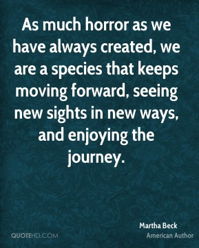 Martha Beck - As much horror as we have always created, we are a species that keeps moving forward, seeing new sights in new ways, and enjoying the journey.