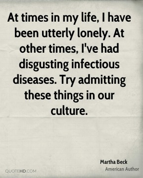 Martha Beck - At times in my life, I have been utterly lonely. At other times, I've had disgusting infectious diseases. Try admitting these things in our culture.