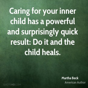 Martha Beck - Caring for your inner child has a powerful and surprisingly quick result: Do it and the child heals.