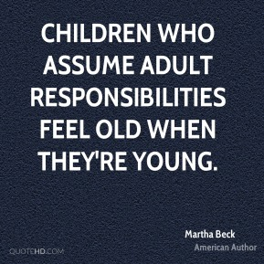 Children who assume adult responsibilities feel old when they're young.