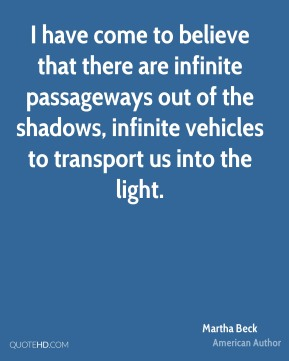 I have come to believe that there are infinite passageways out of the shadows, infinite vehicles to transport us into the light.