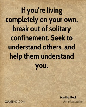 Martha Beck - If you're living completely on your own, break out of solitary confinement. Seek to understand others, and help them understand you.