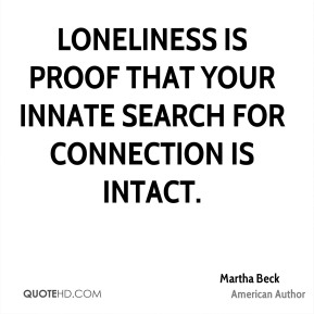 Martha Beck - Loneliness is proof that your innate search for connection is intact.