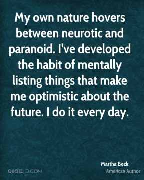 Martha Beck - My own nature hovers between neurotic and paranoid. I've developed the habit of mentally listing things that make me optimistic about the future. I do it every day.